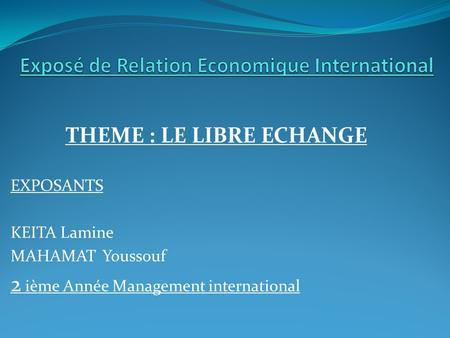 THEME : LE LIBRE ECHANGE EXPOSANTS KEITA Lamine MAHAMAT Youssouf 2 ième Année Management international.