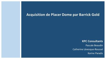 Acquisition de Placer Dome par Barrick Gold KPC Consultants Pascale Beaudin Catherine Lévesque-Roussel Karine Paradis.