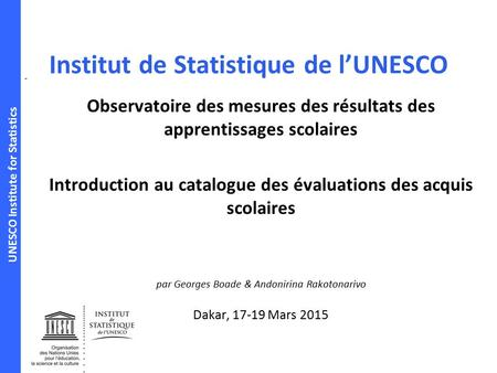 UNESCO Institute for Statistics Institut de Statistique de l'UNESCO Observatoire des mesures des résultats des apprentissages scolaires Introduction au.