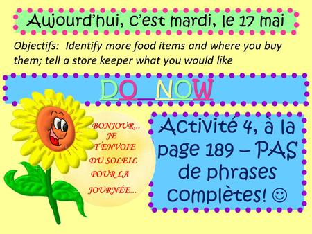 Aujourd'hui, c'est mardi, le 17 mai Objectifs: Identify more food items and where you buy them; tell a store keeper what you would like DO NOW Activité.