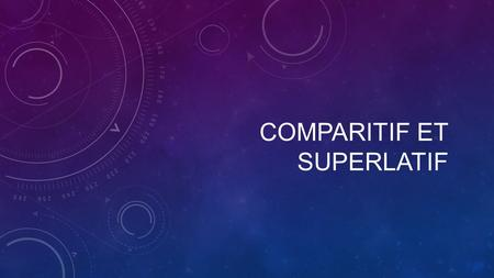 COMPARITIF ET SUPERLATIF. COMPARATIF ET SUPERLATIF Le Compartif – comparative – comparing two or more items Le Superlatif – superlative – the degree to.