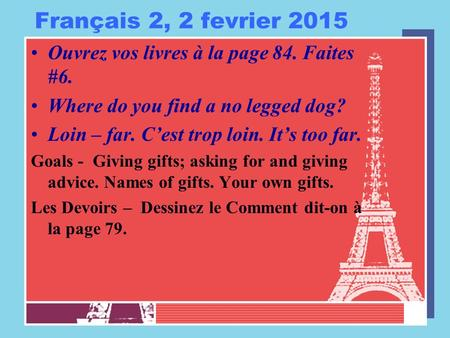 Français 2, 2 fevrier 2015 Ouvrez vos livres à la page 84. Faites #6. Where do you find a no legged dog? Loin – far. C'est trop loin. It's too far. Goals.