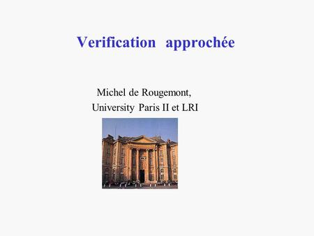 Verification approchée Michel de Rougemont, University Paris II et LRI.