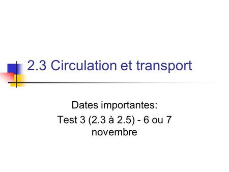 2.3 Circulation et transport Dates importantes: Test 3 (2.3 à 2.5) - 6 ou 7 novembre.