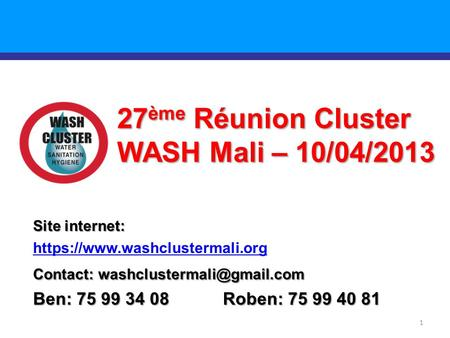 1 27 ème Réunion Cluster WASH Mali – 10/04/2013 Site internet: https://www.washclustermali.org Contact: Ben: 75 99 34 08 Roben: