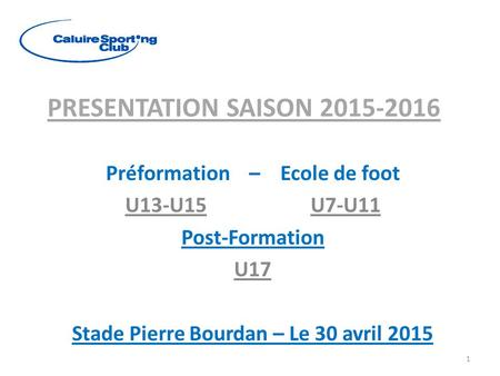PRESENTATION SAISON 2015-2016 Préformation – Ecole de foot U13-U15 U7-U11 Post-Formation U17 Stade Pierre Bourdan – Le 30 avril 2015 1.