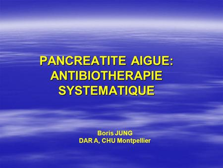 PANCREATITE AIGUE: ANTIBIOTHERAPIE SYSTEMATIQUE Boris JUNG DAR A, CHU Montpellier.