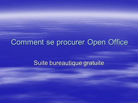 Comment se procurer Open Office Suite bureautique gratuite.
