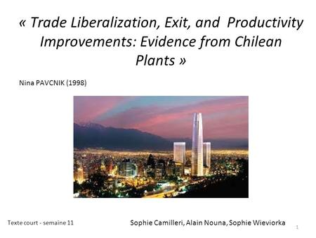 « Trade Liberalization, Exit, and Productivity Improvements: Evidence from Chilean Plants » 1 Nina PAVCNIK (1998) Sophie Camilleri, Alain Nouna, Sophie.