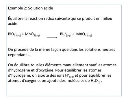 Exemple 2: Solution acide Équilibre la réaction redox suivante qui se produit en milieu acide. BiO 3 - (aq) + MnO 2(aq) Bi 3 + (aq) + MnO 4 - (aq) On procède.