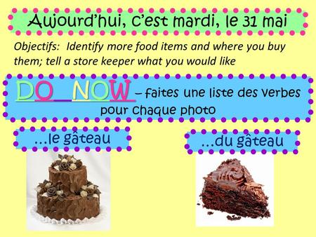 Aujourd'hui, c'est mardi, le 31 mai Objectifs: Identify more food items and where you buy them; tell a store keeper what you would like DO NOW DO NOW –