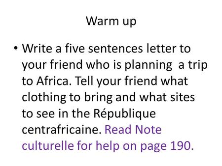 Warm up Write a five sentences letter to your friend who is planning a trip to Africa. Tell your friend what clothing to bring and what sites to see in.