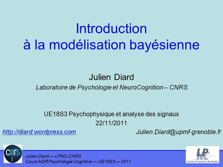 Julien Diard — LPNC-CNRS Cours M2R Psychologie Cognitive — UE18S3 — 2011 Introduction à la modélisation bayésienne Julien Diard Laboratoire de Psychologie.
