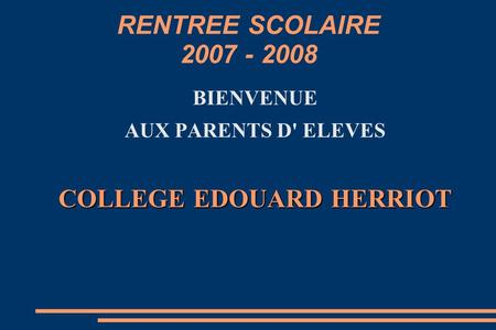 RENTREE SCOLAIRE 2007 - 2008 BIENVENUE AUX PARENTS D' ELEVES COLLEGE EDOUARD HERRIOT.