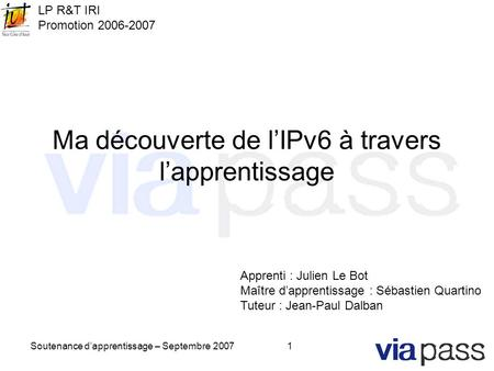 Soutenance d'apprentissage – Septembre 20071 Ma découverte de l'IPv6 à travers l'apprentissage Apprenti : Julien Le Bot Maître d'apprentissage : Sébastien.
