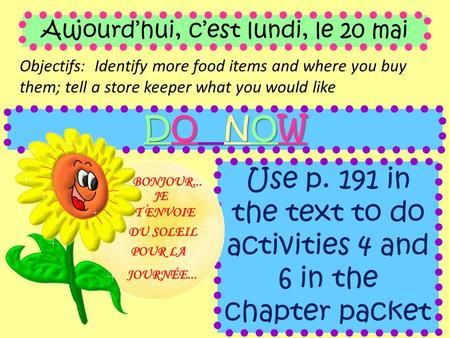 Aujourd'hui, c'est lundi, le 20 mai Objectifs: Identify more food items and where you buy them; tell a store keeper what you would like DO NOW Use p. 191.