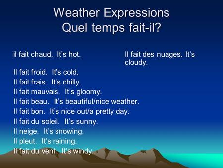 Weather Expressions Quel temps fait-il? il fait chaud. It's hot.Il fait des nuages. It's cloudy. Il fait froid. It's cold. Il fait frais. It's chilly.