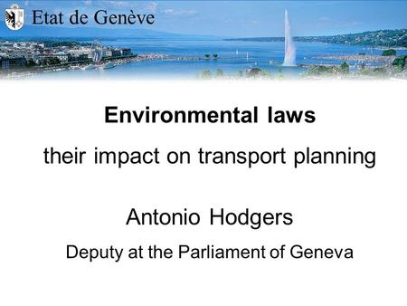 Etat de Genève Environmental laws their impact on transport planning Antonio Hodgers Deputy at the Parliament of Geneva.