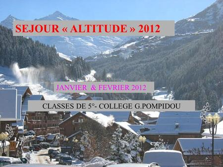SEJOUR « ALTITUDE » 2012 JANVIER & FEVRIER 2012 CLASSES DE 5°- COLLEGE G.POMPIDOU.