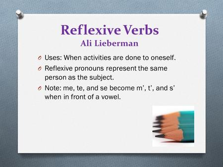 Reflexive Verbs Ali Lieberman O Uses: When activities are done to oneself. O Reflexive pronouns represent the same person as the subject. O Note: me, te,