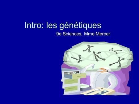 Intro: les génétiques 9e Sciences, Mme Mercer. Vidéos: 1.Genetics 101 Part 1: What are genes?Part 1 2.Genetics 101 Part 2: What are SNPs?Part 2 3.Genetics.