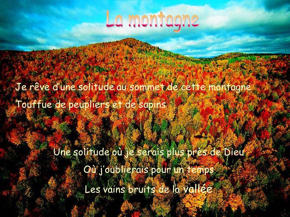Je rêve d'une solitude au sommet de cette montagne Touffue de peupliers et de sapins Une solitude où je serais plus près de Dieu Où j'oublierais pour un temps Les vains bruits de la vallée
