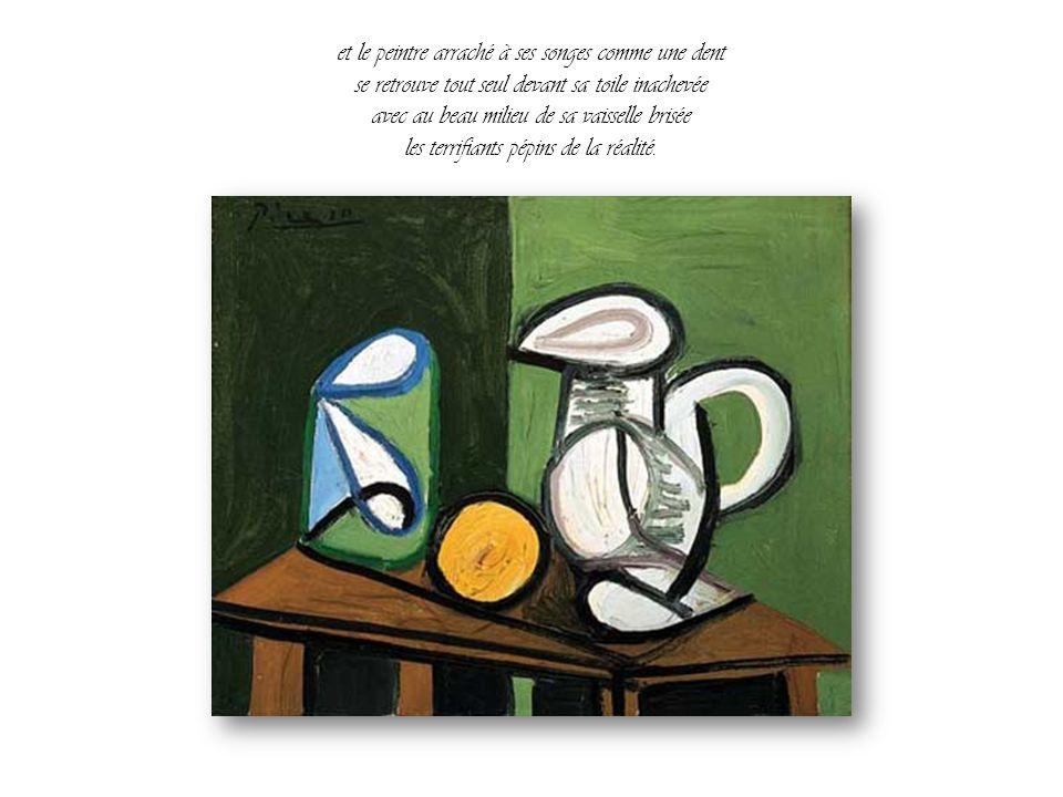 et le peintre arraché à ses songes comme une dent se retrouve tout seul devant sa toile inachevée avec au beau milieu de sa vaisselle brisée les terrifiants pépins de la réalité.