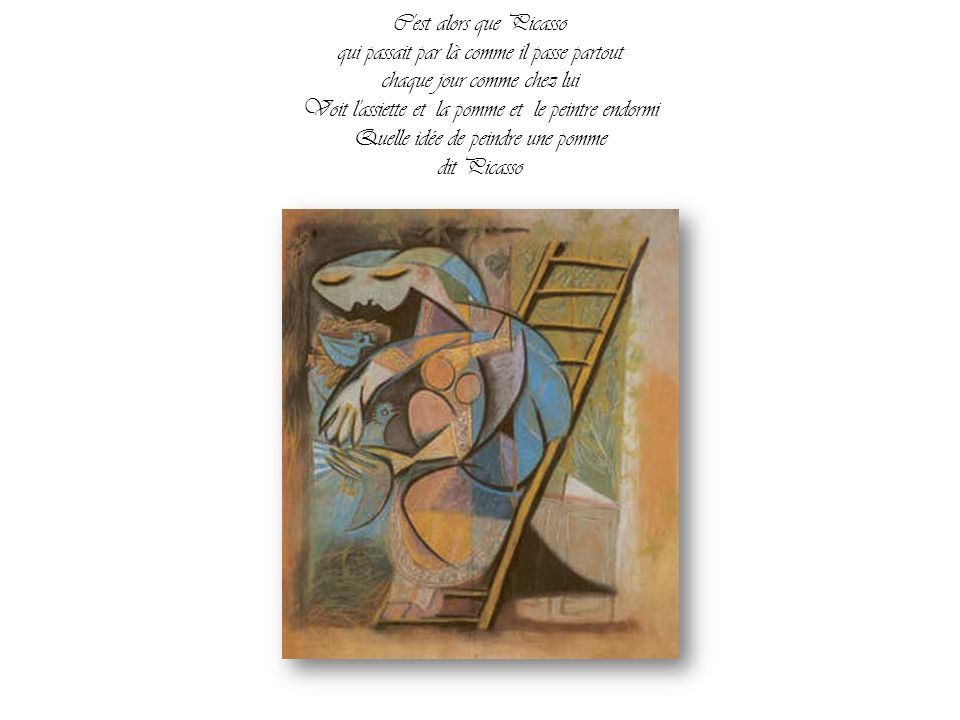 C est alors que Picasso qui passait par là comme il passe partout chaque jour comme chez lui Voit l assiette et la pomme et le peintre endormi Quelle idée de peindre une pomme dit Picasso