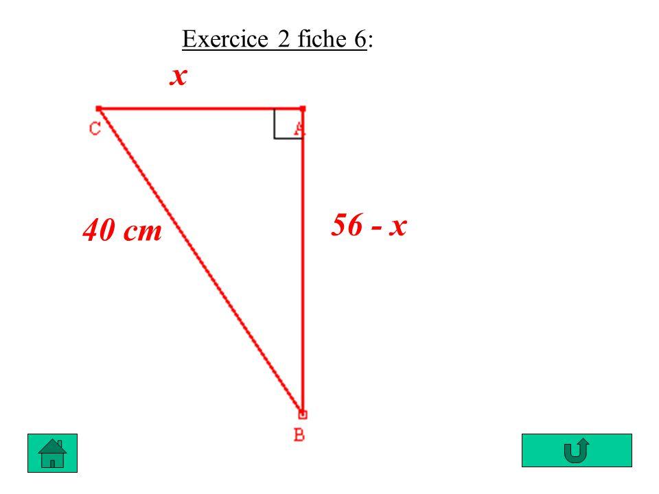 Daprès le théorème de Pythagore : AB² + AC² = BC² (56 – x)² + x² = 40² 3 136 – 112 x + x² + x² = 1 600 3 136 – 1 600 - 112 x + 2 x² = 0 2 x² – 112 x + 1536 = 0 ou x² – 56 x + 768 = 0
