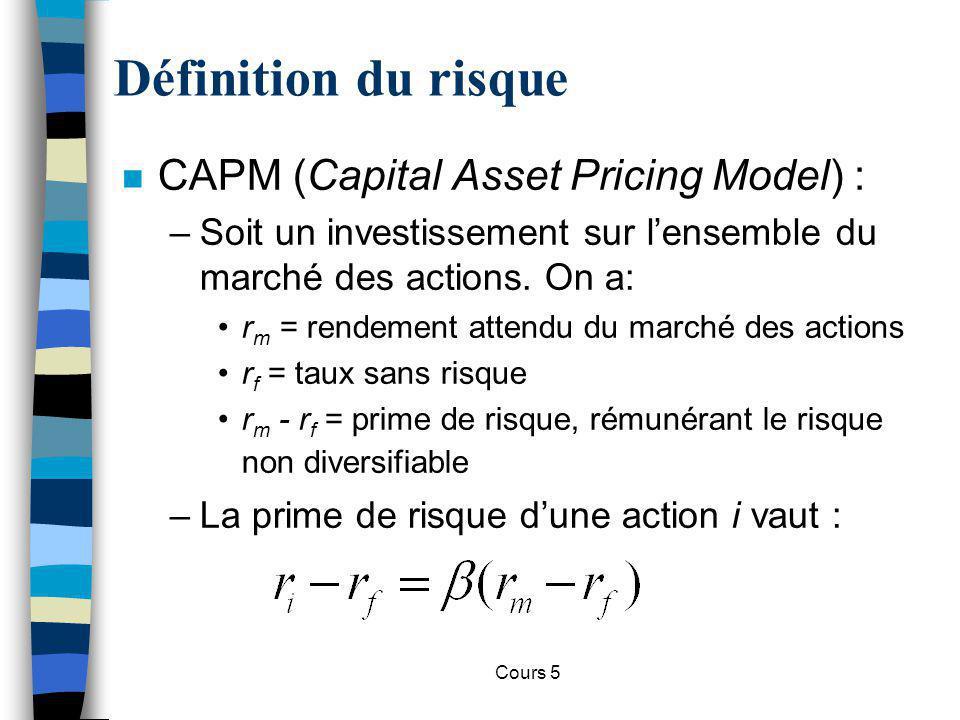 Cours 5 Définition du risque n Bêta –Mesure la sensibilité de la valeur de lactif aux mouvements du marché.