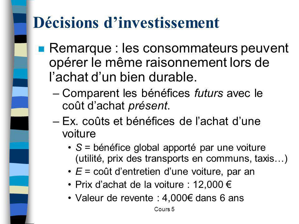 Cours 5 n Critère de la VAN : Décisions dinvestissement n La décision dachat dépendra donc de : –S, dans tous ses paramètres –E –R n Quel R choisira le consommateur?