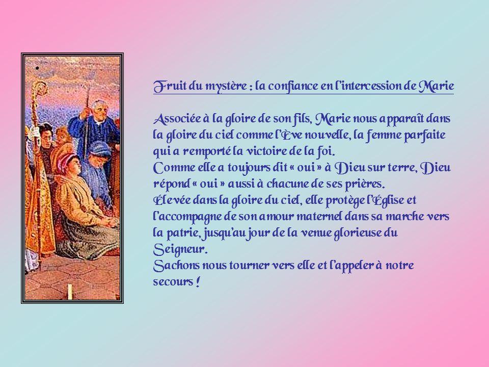 Fruit du mystère : la confiance en lintercession de Marie Associée à la gloire de son fils, Marie nous apparaît dans la gloire du ciel comme lÈve nouvelle, la femme parfaite qui a remporté la victoire de la foi.