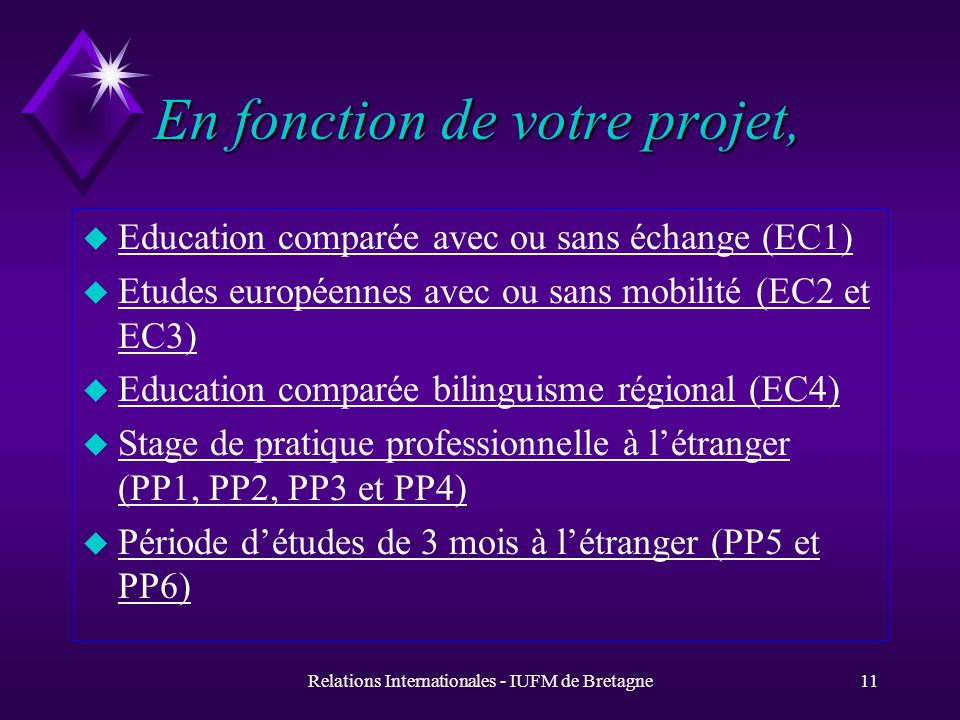 Relations Internationales - IUFM de Bretagne11 En fonction de votre projet, u Education comparée avec ou sans échange (EC1) u Etudes européennes avec ou sans mobilité (EC2 et EC3) u Education comparée bilinguisme régional (EC4) u Stage de pratique professionnelle à létranger (PP1, PP2, PP3 et PP4) u Période détudes de 3 mois à létranger (PP5 et PP6)