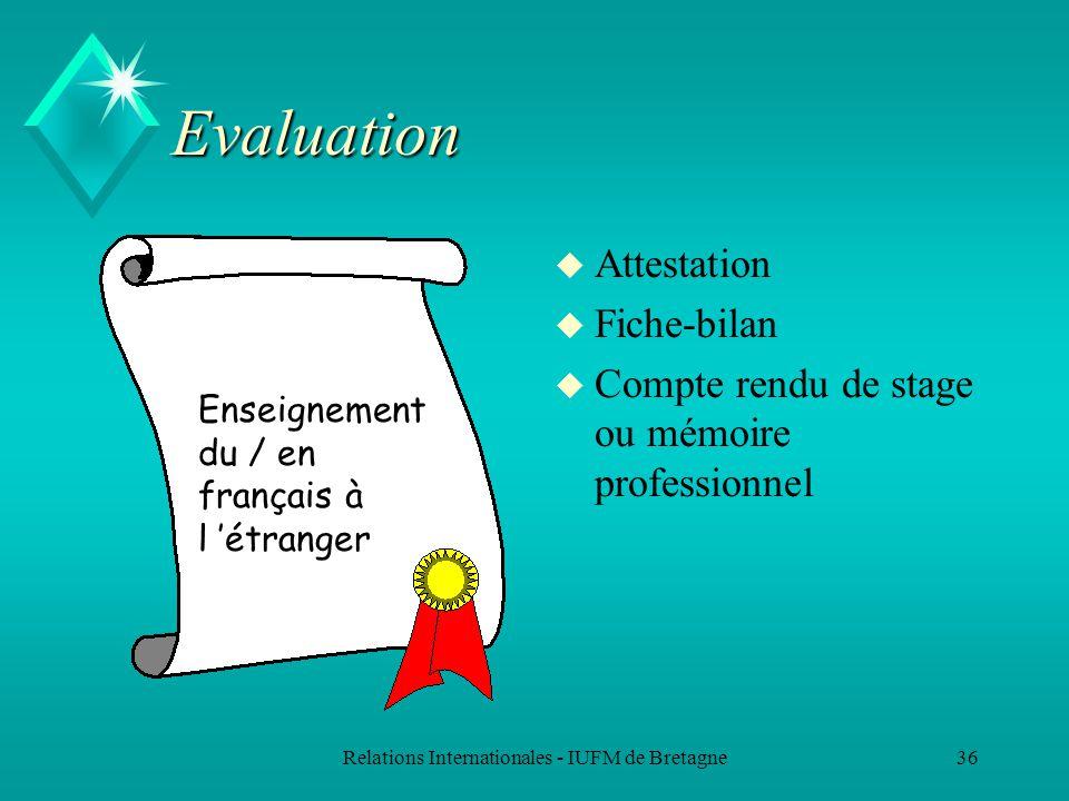 Relations Internationales - IUFM de Bretagne36 Evaluation u Attestation u Fiche-bilan u Compte rendu de stage ou mémoire professionnel Enseignement du / en français à l étranger