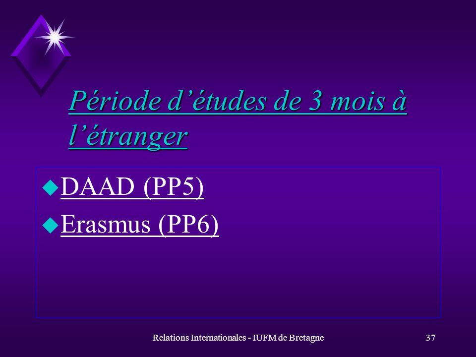 Relations Internationales - IUFM de Bretagne37 Période détudes de 3 mois à létranger u DAAD (PP5) u Erasmus (PP6)