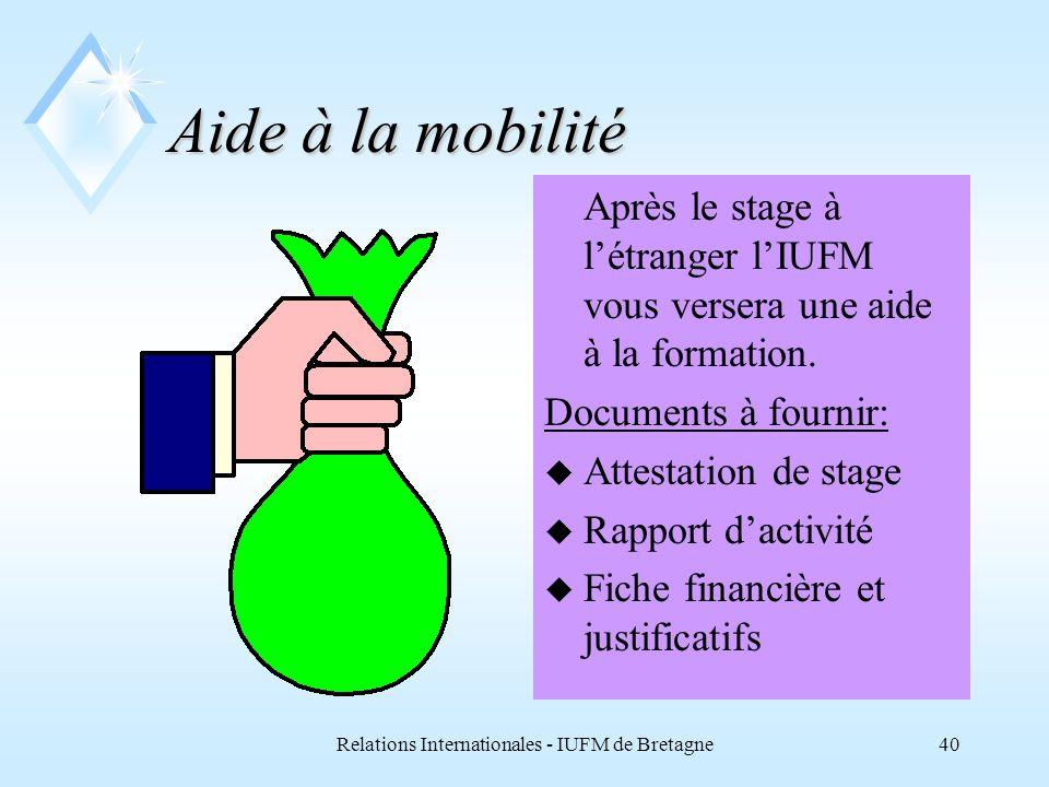 Relations Internationales - IUFM de Bretagne40 Aide à la mobilité Après le stage à létranger lIUFM vous versera une aide à la formation.