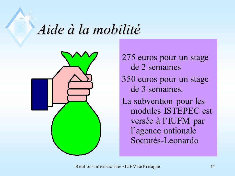 Relations Internationales - IUFM de Bretagne41 Aide à la mobilité 275 euros pour un stage de 2 semaines 350 euros pour un stage de 3 semaines.