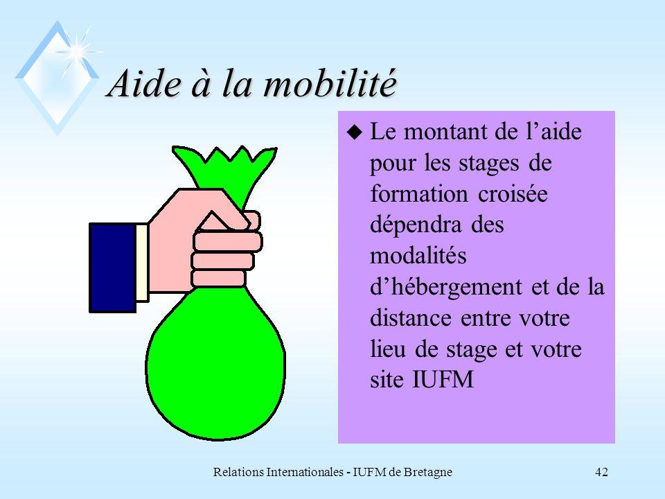 Relations Internationales - IUFM de Bretagne42 Aide à la mobilité u Le montant de laide pour les stages de formation croisée dépendra des modalités dhébergement et de la distance entre votre lieu de stage et votre site IUFM