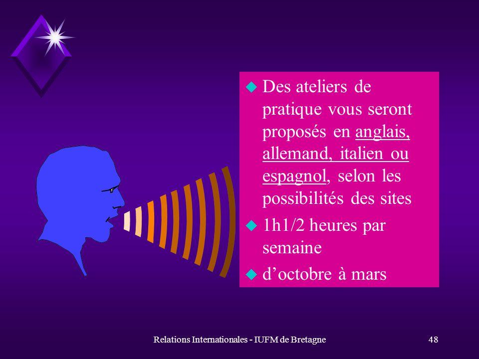 Relations Internationales - IUFM de Bretagne48 u Des ateliers de pratique vous seront proposés en anglais, allemand, italien ou espagnol, selon les possibilités des sites u 1h1/2 heures par semaine u doctobre à mars