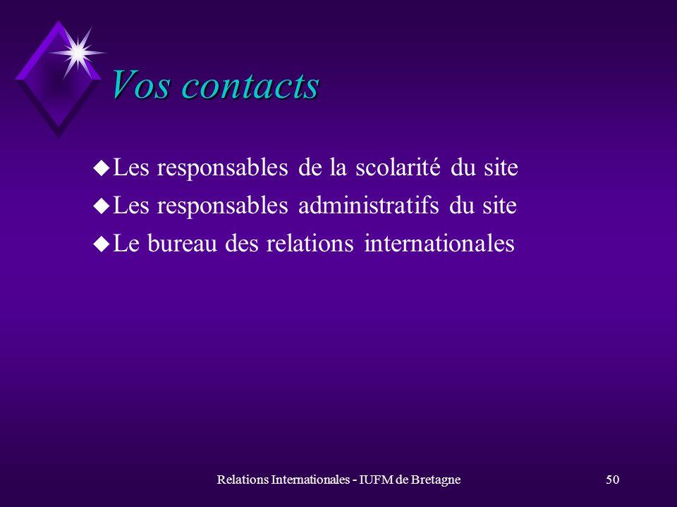 Relations Internationales - IUFM de Bretagne50 Vos contacts u Les responsables de la scolarité du site u Les responsables administratifs du site u Le bureau des relations internationales