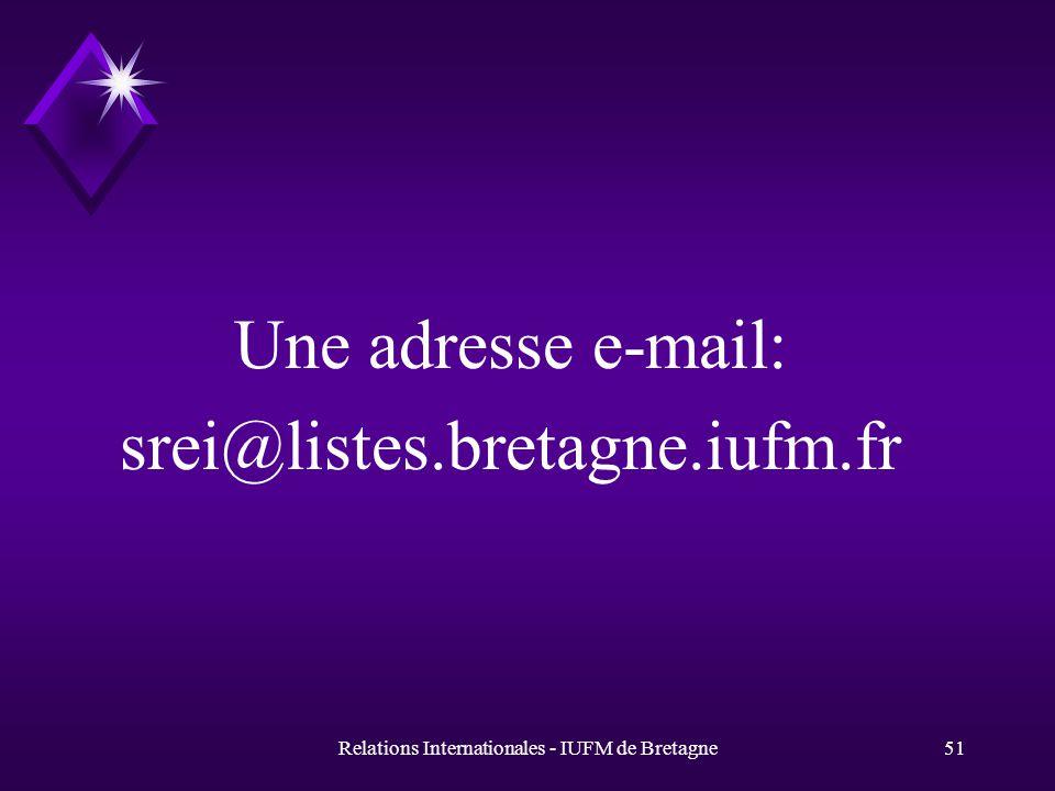 Relations Internationales - IUFM de Bretagne51 Une adresse e-mail: srei@listes.bretagne.iufm.fr