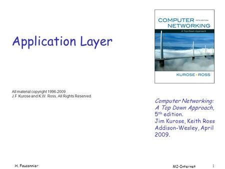 M2-Internet 1 Application Layer Computer Networking: A Top Down Approach, 5 th edition. Jim Kurose, Keith Ross Addison-Wesley, April 2009. All material.