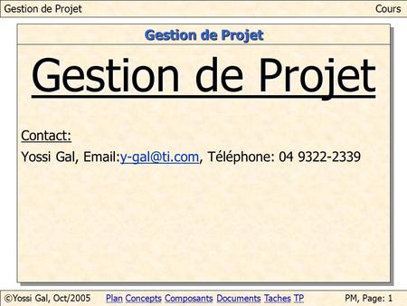 Gestion de ProjetCours ©Yossi Gal, Oct/2005Plan Concepts Composants Documents Taches TPPM, Page: 1PlanConceptsComposantsDocumentsTachesTP Gestion de Projet.