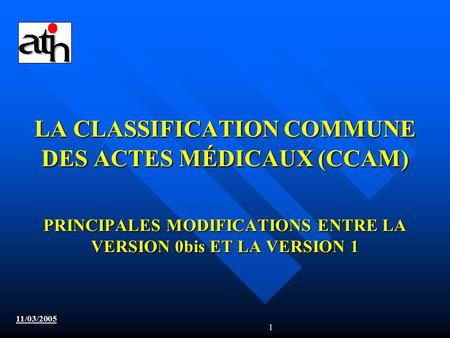 1 LA CLASSIFICATION COMMUNE DES ACTES MÉDICAUX (CCAM) PRINCIPALES MODIFICATIONS ENTRE LA VERSION 0bis ET LA VERSION 1 11/03/2005.