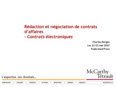 Rédaction et négociation de contrats d'affaires - Contrats électroniques Charles Morgan Les 22-23 mai 2007 Federated Press.