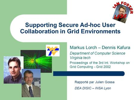 Supporting Secure Ad-hoc User Collaboration in Grid Environments Markus Lorch – Dennis Kafura Department of Computer Science Virginia tech Proceedings.