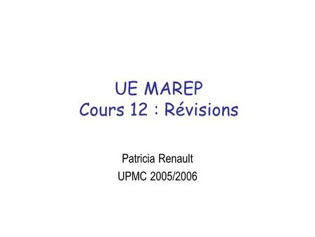 UE MAREP Cours 12 : Révisions Patricia Renault UPMC 2005/2006.
