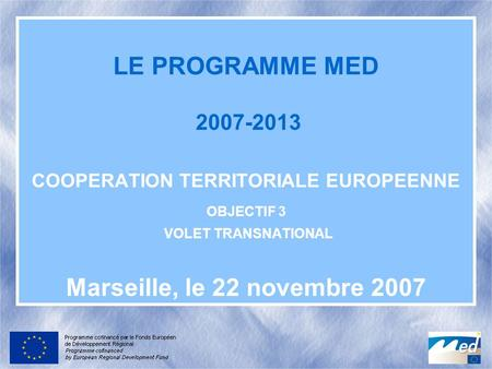LE PROGRAMME MED 2007-2013 COOPERATION TERRITORIALE EUROPEENNE OBJECTIF 3 VOLET TRANSNATIONAL Marseille, le 22 novembre 2007.