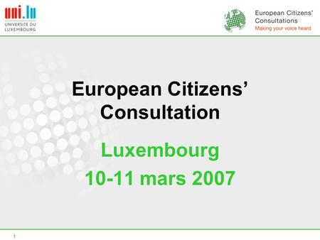 1 European Citizens' Consultation Luxembourg 10-11 mars 2007.