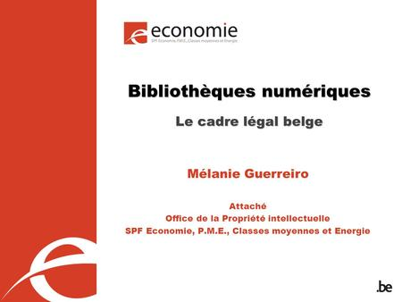 Bibliothèques numériques Le cadre légal belge Mélanie Guerreiro Attaché Office de la Propriété intellectuelle SPF Economie, P.M.E., Classes moyennes et.